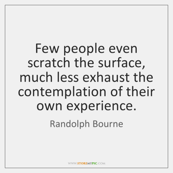 Few people even scratch the surface, much less exhaust the contemplation of ...