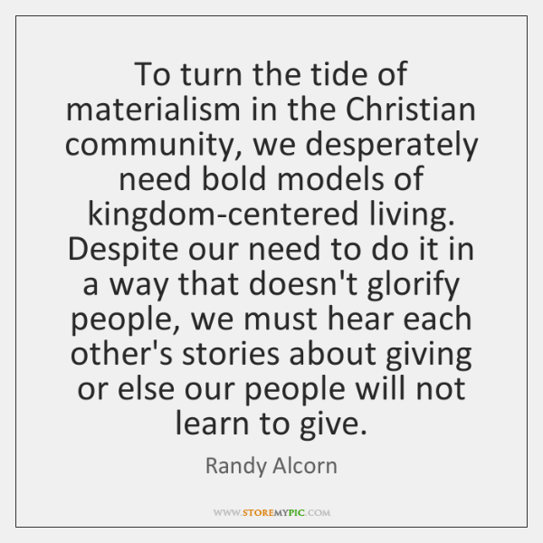 To turn the tide of materialism in the Christian community, we desperately ...