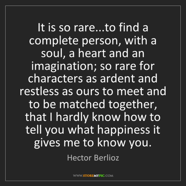 Hector Berlioz: It is so rare...to find a complete person, with a soul,...