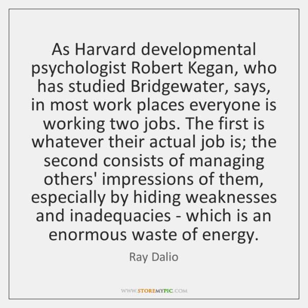 As Harvard developmental psychologist Robert Kegan, who has studied Bridgewater, says, in ...