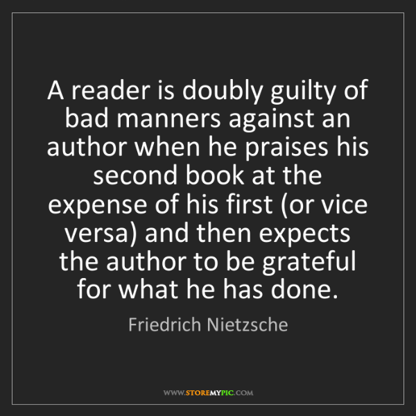 Friedrich Nietzsche: A reader is doubly guilty of bad manners against an author...