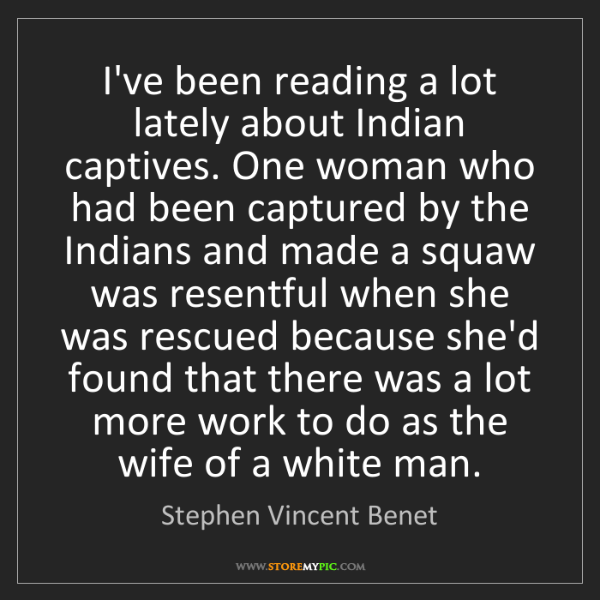 Stephen Vincent Benet: I've been reading a lot lately about Indian captives....