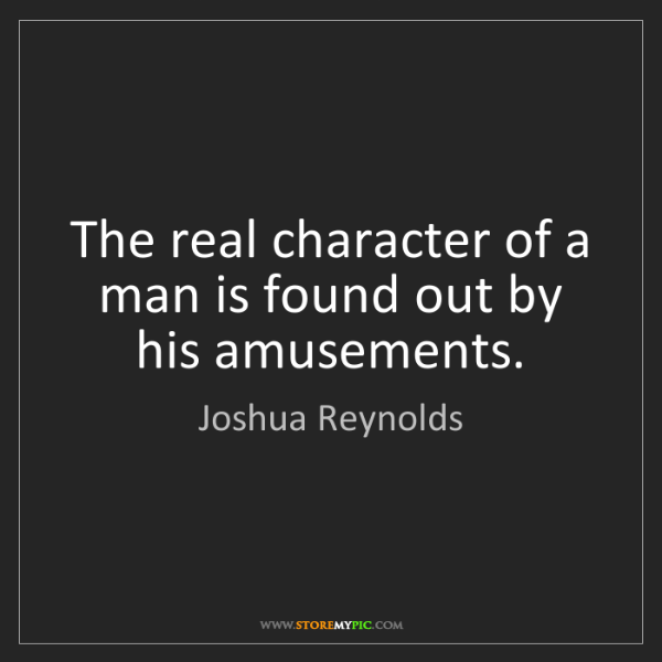 Joshua Reynolds: The real character of a man is found out by his amusements.