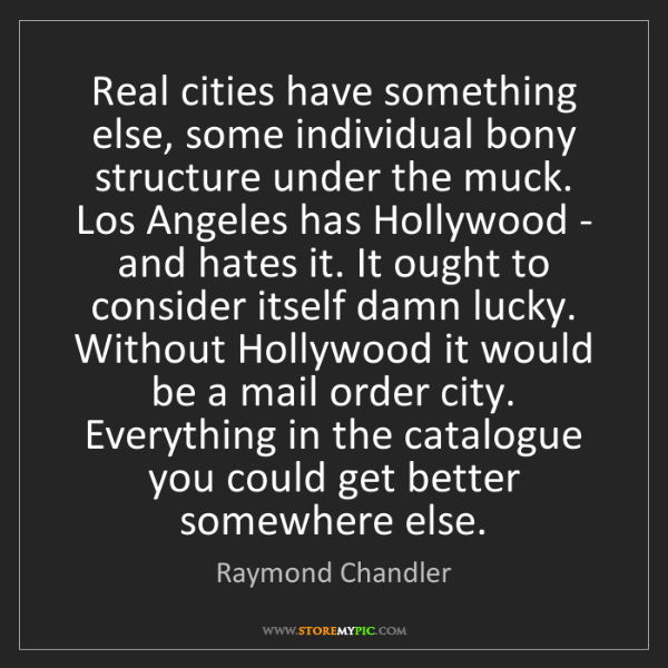 Raymond Chandler: Real cities have something else, some individual bony...