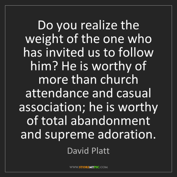 David Platt: Do you realize the weight of the one who has invited...