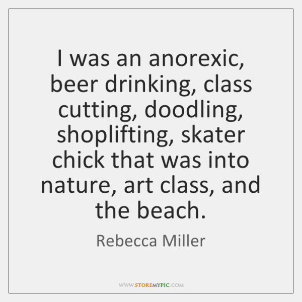 I was an anorexic, beer drinking, class cutting, doodling, shoplifting, skater chick ...