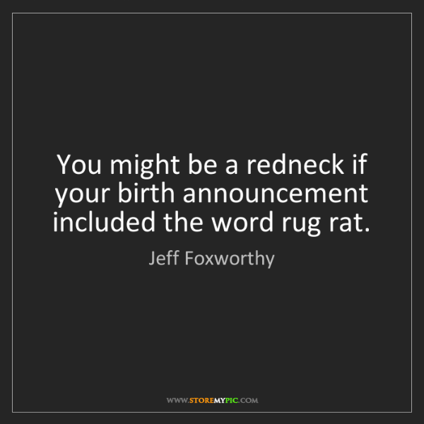 Jeff Foxworthy: You might be a redneck if your birth announcement included...