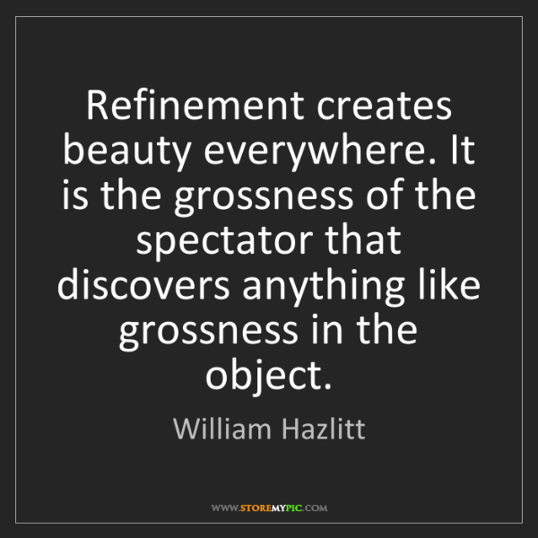 William Hazlitt: Refinement creates beauty everywhere. It is the grossness...