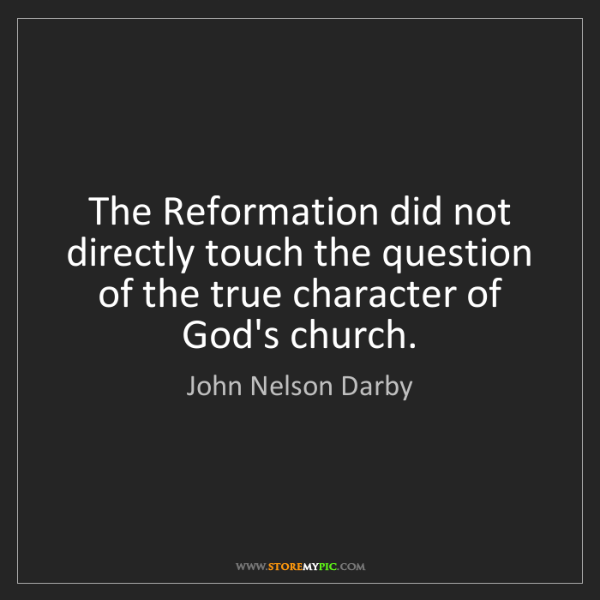 John Nelson Darby: The Reformation did not directly touch the question of...