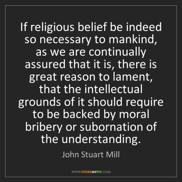John Stuart Mill: If religious belief be indeed so necessary to mankind,...