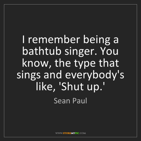 Sean Paul: I remember being a bathtub singer. You know, the type...