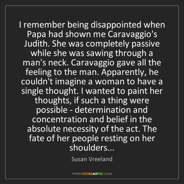 Susan Vreeland: I remember being disappointed when Papa had shown me...