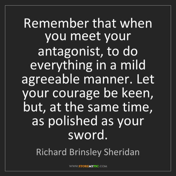 Richard Brinsley Sheridan: Remember that when you meet your antagonist, to do everything...