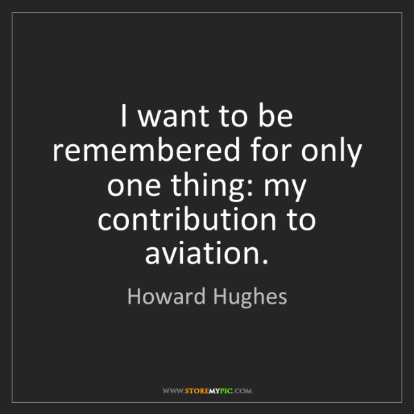 Howard Hughes: I want to be remembered for only one thing: my contribution...