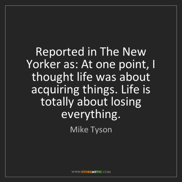 Mike Tyson: Reported in The New Yorker as: At one point, I thought...