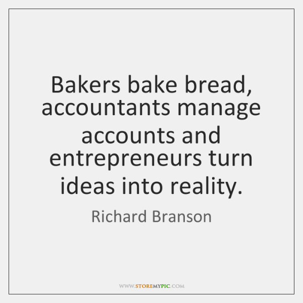 Bakers bake bread, accountants manage accounts and entrepreneurs turn ideas into reality.