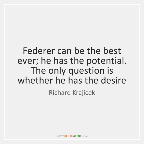 Federer can be the best ever; he has the potential. The only ...