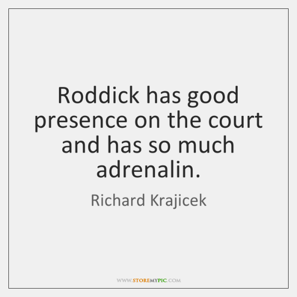 Roddick has good presence on the court and has so much adrenalin.