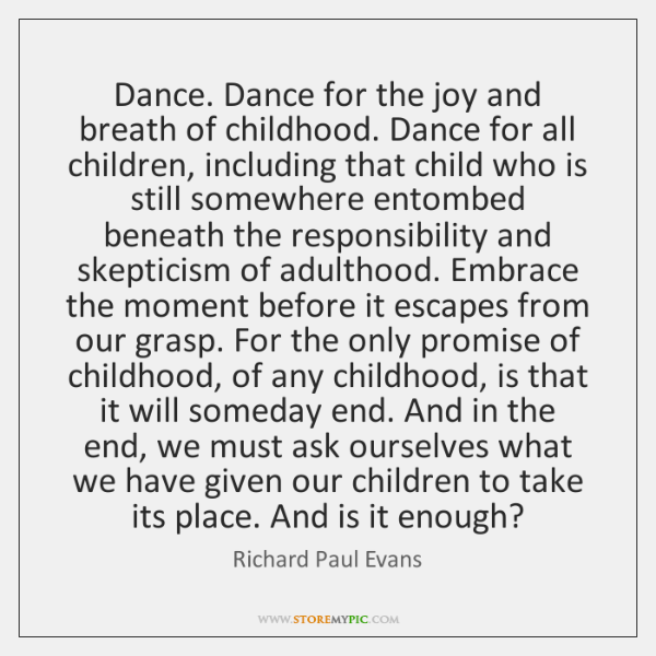 Dance. Dance for the joy and breath of childhood. Dance for all ...