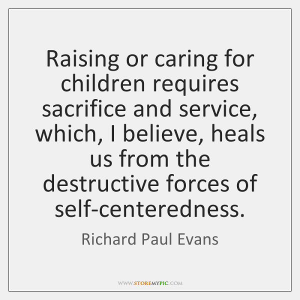 Raising or caring for children requires sacrifice and service, which, I believe, ...