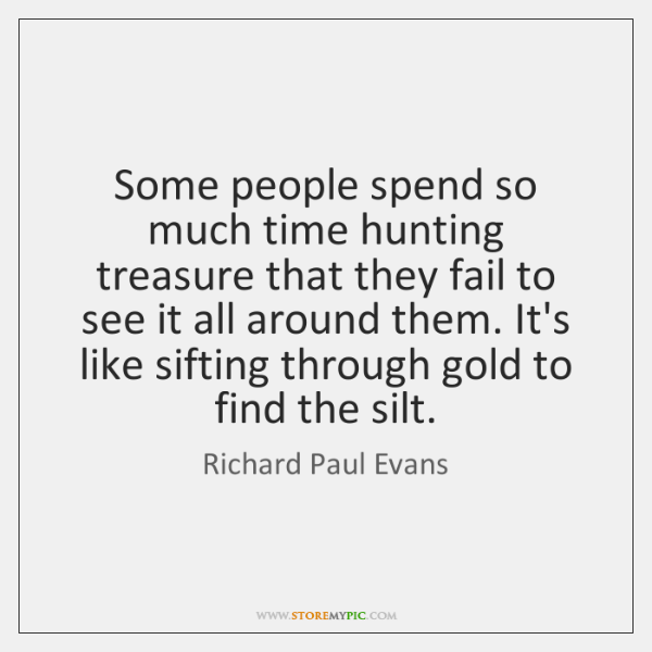 Some people spend so much time hunting treasure that they fail to ...