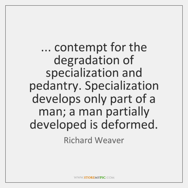... contempt for the degradation of specialization and pedantry. Specialization develops only part .
