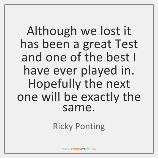 Although we lost it has been a great Test and one of ...