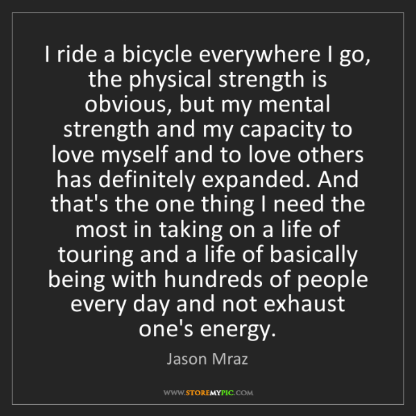 Jason Mraz: I ride a bicycle everywhere I go, the physical strength...