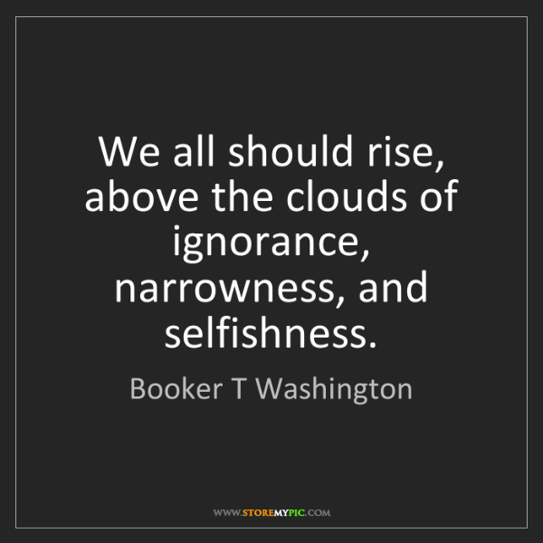 Booker T Washington: We all should rise, above the clouds of ignorance, narrowness,...