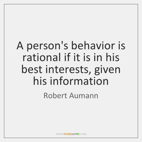 A person's behavior is rational if it is in his best interests, ...