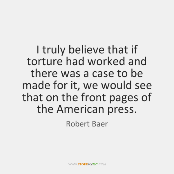 I truly believe that if torture had worked and there was a ...
