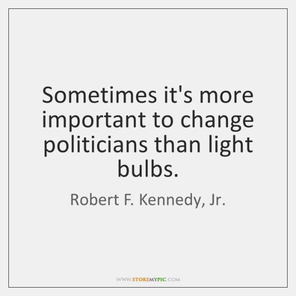 Sometimes it's more important to change politicians than light bulbs.