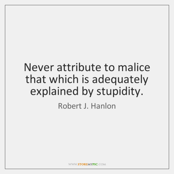 Never attribute to malice that which is adequately explained by stupidity.