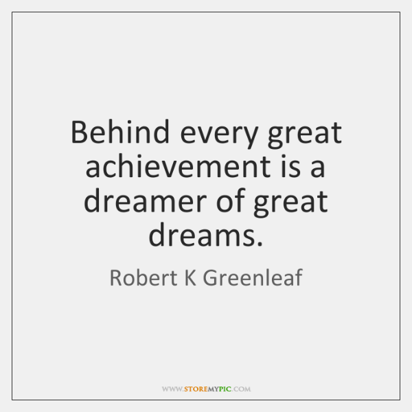 Behind every great achievement is a dreamer of great dreams.