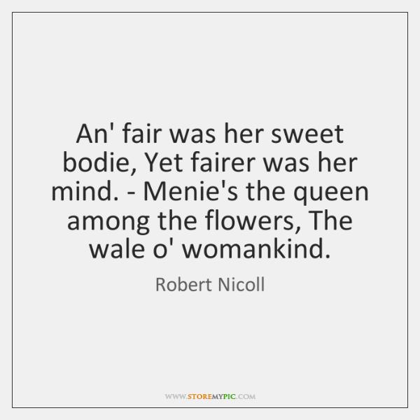 An' fair was her sweet bodie, Yet fairer was her mind. - ...