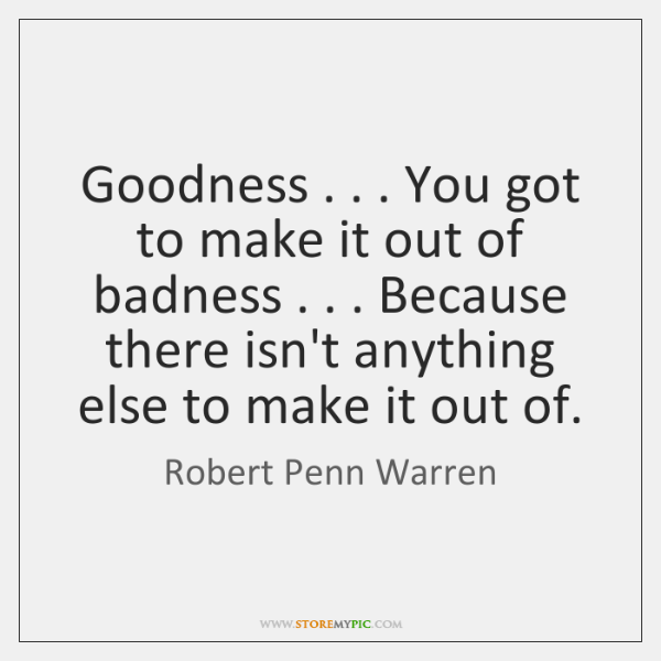 Goodness . . . You got to make it out of badness . . . Because there isn't ...
