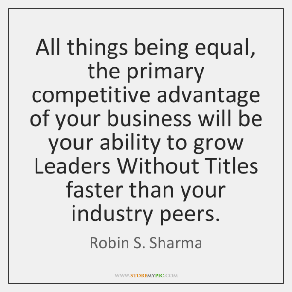 All things being equal, the primary competitive advantage of your business will ...