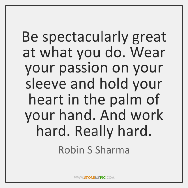 Be spectacularly great at what you do. Wear your passion on your ...