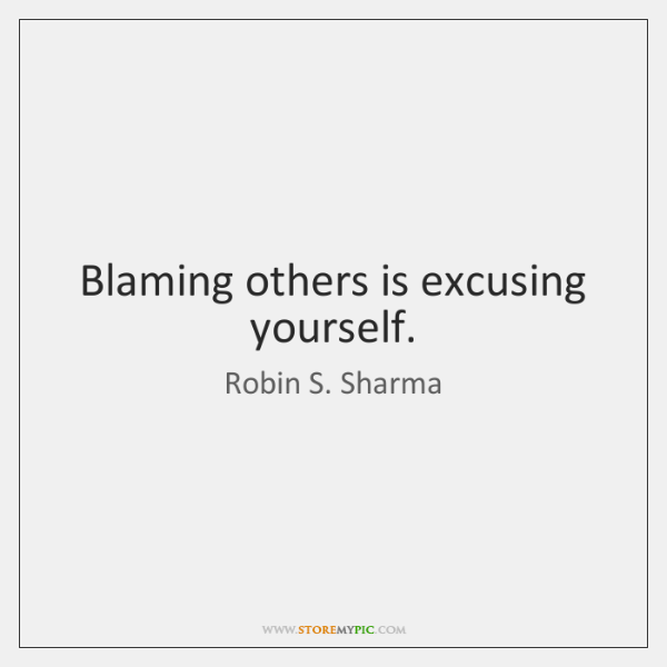 Blaming others is excusing yourself.