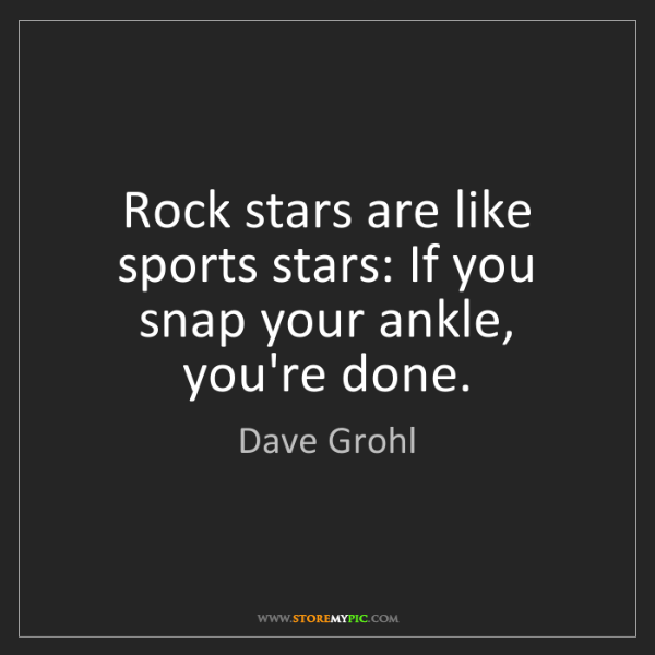 Dave Grohl: Rock stars are like sports stars: If you snap your ankle,...