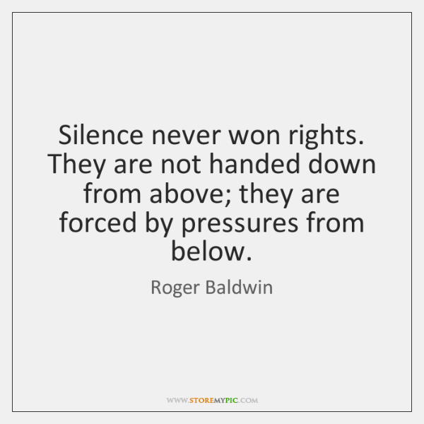 Silence never won rights. They are not handed down from above; they ...