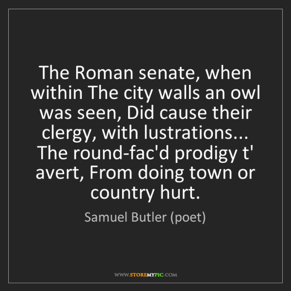 Samuel Butler (poet): The Roman senate, when within The city walls an owl was...