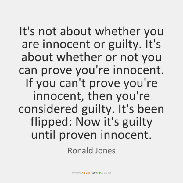 It's not about whether you are innocent or guilty. It's about whether ...
