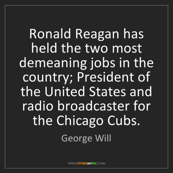 George Will: Ronald Reagan has held the two most demeaning jobs in...