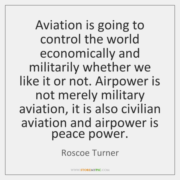 Aviation is going to control the world economically and militarily whether we ...