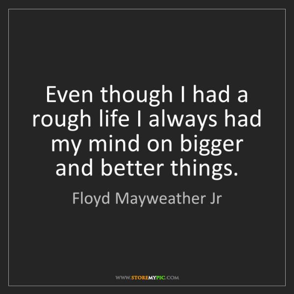 Floyd Mayweather Jr: Even though I had a rough life I always had my mind on...