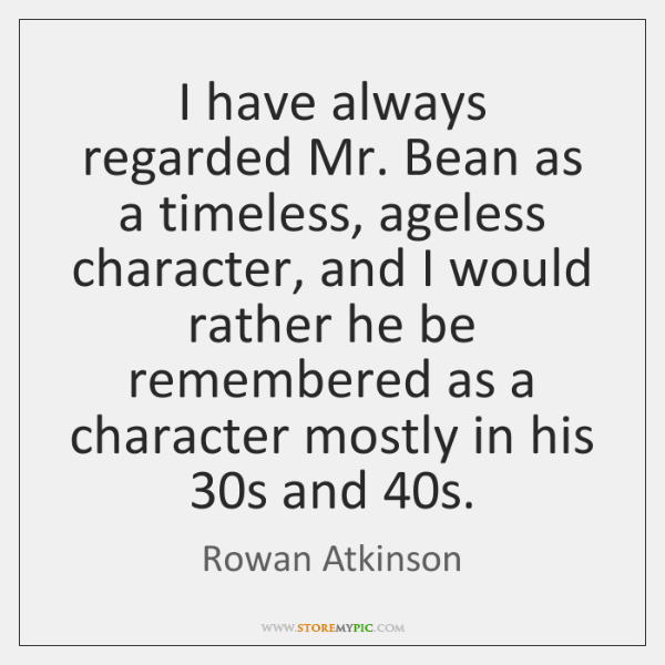 I have always regarded Mr. Bean as a timeless, ageless character, and ...
