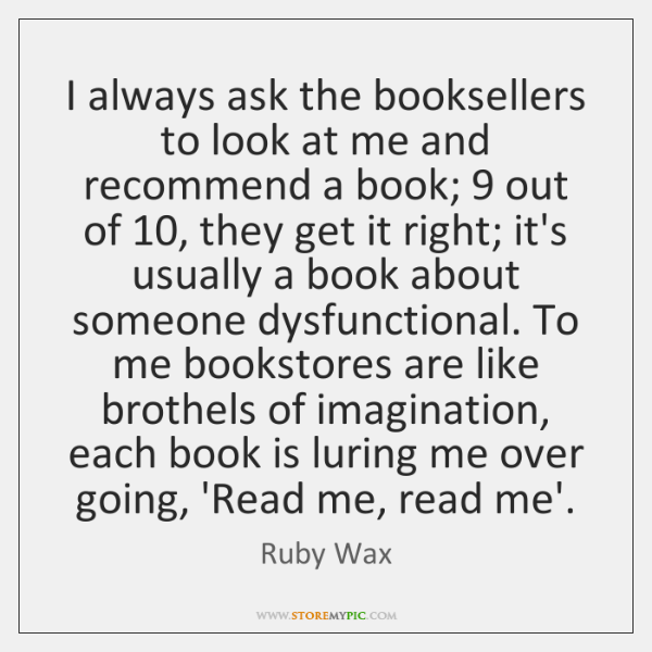 I always ask the booksellers to look at me and recommend a ...