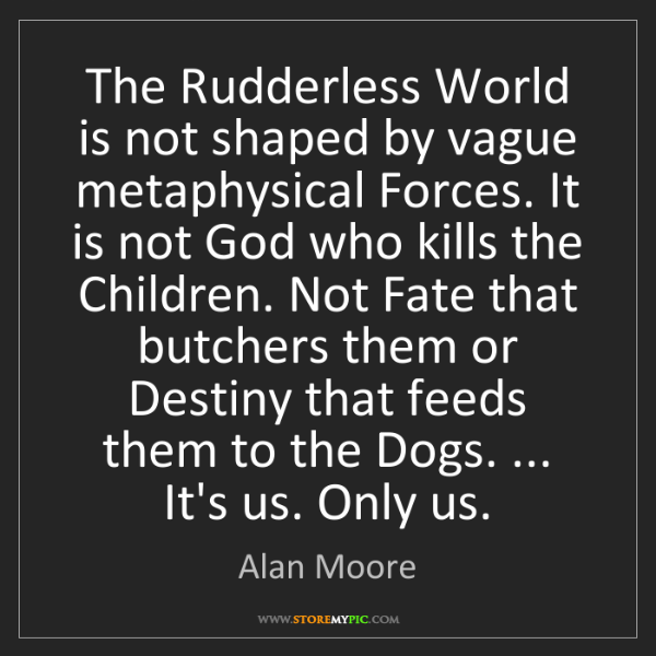 Alan Moore: The Rudderless World is not shaped by vague metaphysical...