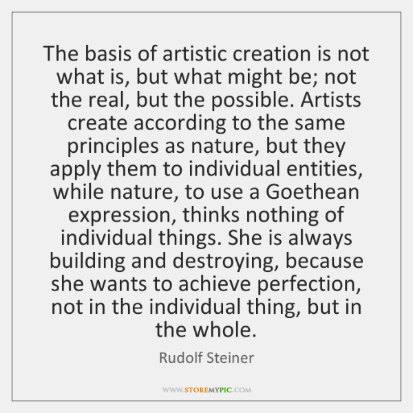 The basis of artistic creation is not what is, but what might ...
